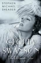 Gloria Swanson - The Ultimate Star ebook by Stephen Michael Shearer, Jeanine Basinger