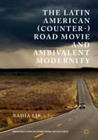 The Latin American (Counter-) Road Movie and Ambivalent Modernity ebook by Nadia Lie