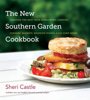 The New Southern Garden Cookbook - Enjoying the Best from Homegrown Gardens, Farmers' Markets, Roadside Stands, and CSA Farm Boxes ebook by Sheri Castle