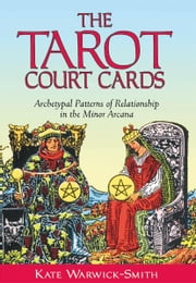 The Tarot Court Cards: Archetypal Patterns of Relationship in the Minor Arcana - Archetypal Patterns of Relationship in the Minor Arcana ebook by Kate Warwick-Smith