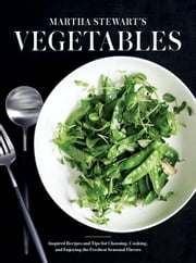 Martha Stewart's Vegetables - Inspired Recipes and Tips for Choosing, Cooking, and Enjoying the Freshest Seasonal Flavors ebook by Editors of Martha Stewart Living