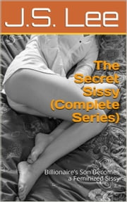 The Secret Sissy (Complete Series): Billionaire's Son Becomes a Feminized Sissy ebook by J.S. Lee