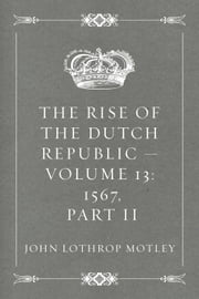 The Rise of the Dutch Republic — Volume 13: 1567, part II ebook by John Lothrop Motley