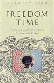 Freedom Time - The Poetics and Politics of Black Experimental Writing ebook by Anthony Reed