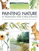 Painting Nature in Watercolor with Cathy Johnson - 37 Step-by-Step Demonstrations Using Watercolor Pencil and Paint ebook by Cathy Johnson