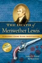 The Death of Meriwether Lewis ebook by James E. Starrs,Kira Gale