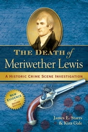 The Death of Meriwether Lewis - A Historic Crime Scene Investigation ebook by James E. Starrs,Kira Gale