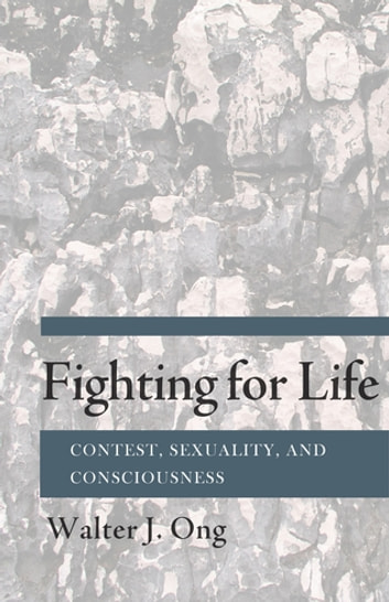 Fighting for Life - Contest, Sexuality, and Consciousness ebook by Walter J. Ong