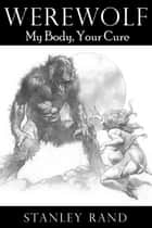 Werewolf: My Body, Your Cure.(Horror, Male/Female, Monster, Reluctance, Hardcore Sex, Oral, Werewolf) ebook by Stanley Rand