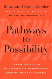 Pathways to Possibility - Transforming Our Relationship with Ourselves, Each Other, and the World ebook by Rosamund Stone Zander