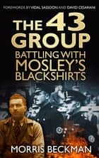 The 43 Group - Battling with Mosley's Blackshirts ebook by Morris Beckman