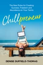 Chillpreneur - The New Rules for Creating Success, Freedom, and Abundance on Your Terms ebook by Denise Duffield Thomas