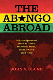 The Abongo Abroad - Military-Sponsored Travel in Ghana, the United States, and the World, 1959-1992 ebook by John V. Clune
