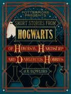 eBook Short Stories from Hogwarts of Heroism, Hardship and Dangerous Hobbies de J.K. Rowling