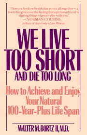 We Live Too Short and Die Too Long - How to Achieve and Enjoy Your Natural 100-Year-Plus Life Span ebook by Walter Bortz