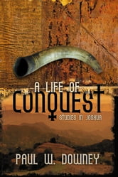Life of Conquest, A - Studies in Joshua ebook by Paul W. Downey