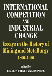 International Competition and Industrial Change - Essays in the History of Mining and Metallurgy 1800-1950 ebook by Charles Harvey,Jon Press