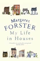 My Life in Houses ebook by Margaret Forster