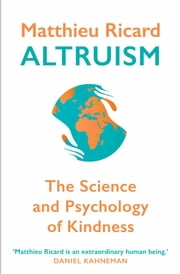Altruism - The Power of Compassion to Change Yourself and the World ebook by Matthieu Ricard