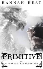 Primitive - Or: A Modern Frankenstein ebook by Hannah Heat