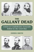 The Gallant Dead - Union and Confederate Generals Killed in the Civil War ebook by Derek Smith