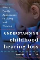 Understanding Childhood Hearing Loss - Whole Family Approaches to Living and Thriving ebook by Brian J. Fligor