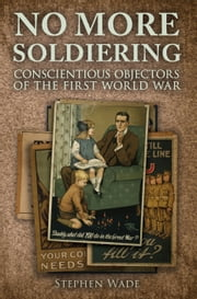 No More Soldiering - Conscientious Objectors of the First World War ebook by Stephen Wade