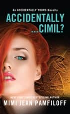 Accidentally...Cimil? - An Accidentally Yours Novella ebook by Mimi Jean Pamfiloff