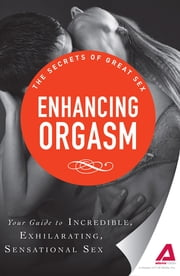 Enhancing Orgasm: Your guide to incredible, exhilarating, sensational sex ebook by Adams Media