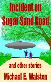 Incident on Sugar Sand Road and other stories ebook by Michael E. Walston