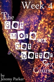 The Get More Sex, Get Better Sex Course: Week 4 ebook by Jeremy Parker