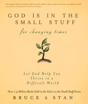 God Is in the Small Stuff for Changing Times - Let God Help You Thrive in a Difficult World ebook by Bruce Bickel,Stan Jantz