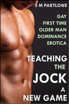 Teaching the Jock a New Game (First Time Gay Older Man Dominance Erotica) ebook by S M Partlowe