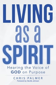 Living as a Spirit - Hearing the Voice of God on Purpose ebook by Chris Palmer