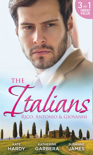 The Italians: Rico, Antonio and Giovanni: The Hidden Heart of Rico Rossi / The Moretti Seduction / The Boselli Bride (Mills & Boon M&B) ebook by Kate Hardy,Katherine Garbera,Susanne James