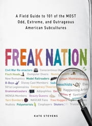 Freak Nation - A Field Guide to 101 of the Most Odd, Extreme, and Outrageous American Subcultures ebook by Kate Stevens