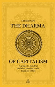The Dharma of Capitalism - A Guide to Mindful Decision Making in the Business of Life ebook by Nitesh Gor