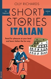 Short Stories in Italian for Beginners - Read for pleasure at your level, expand your vocabulary and learn Italian the fun way! ebook by Olly Richards