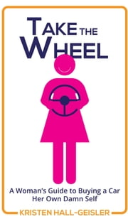 Take the Wheel - A Woman's Guide to Buying a Car Her Own Damn Self ebook by Kristen Hall-Geisler