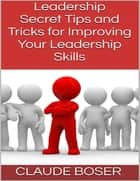 Leadership: Secret Tips and Tricks for Improving Your Leadership Skills eBook by Claude Boser