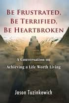 Be Frustrated, Be Terrified, Be Heartbroken A Conversation on Achieving a Life Worth Living ebook by Jason Tuzinkewich