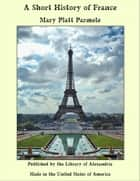 A Short History of France ebook by Mary Platt Parmele
