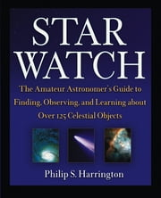 Star Watch - The Amateur Astronomer's Guide to Finding, Observing, and Learning about Over 125 Celestial Objects ebook by Philip S. Harrington