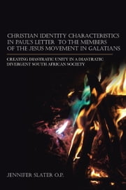 CHRISTIAN IDENTITY CHARACTERISTICS IN PAUL'S LETTER TO THE MEMBERS OF THE JESUS MOVEMENT IN GALATIANS - CREATING DIASTRATIC UNITY IN A DIASTRATIC DIVERGENT SOUTH AFRICAN SOCIETY ebook by Jennifer Slater O.P.