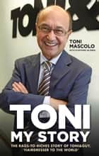 Toni: My Story - The Rags-to-Riches Story of Toni&Guy, 'Hairdresser to the World' ebook by Toni Mascolo
