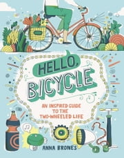 Hello, Bicycle - An Inspired Guide to the Two-Wheeled Life ebook by Anna Brones