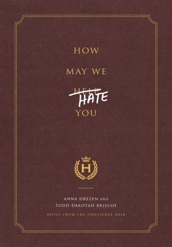How May We Hate You? - Notes from the Concierge Desk ebook by Anna Drezen,Todd Dakotah Briscoe
