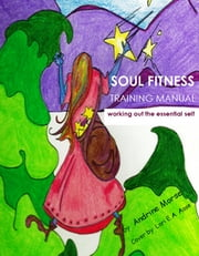 Soul Fitness Training Manual - working out the essential self ebook by Andrine Morse
