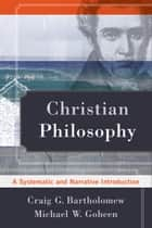 Christian Philosophy - A Systematic and Narrative Introduction ebook by Craig G. Bartholomew, Michael W. Goheen