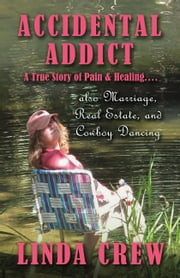 Accidental Addict - A True Story of Pain and Healing....also Marriage, Real Estate, And Cowboy Dancing ebook by Linda Crew